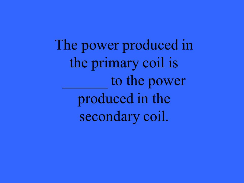 The power produced in the primary coil is ______ to the power produced in the secondary coil.