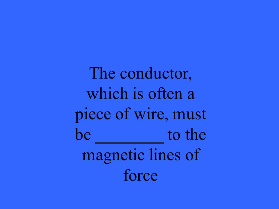 The conductor, which is often a piece of wire, must be ________ to the magnetic lines of force