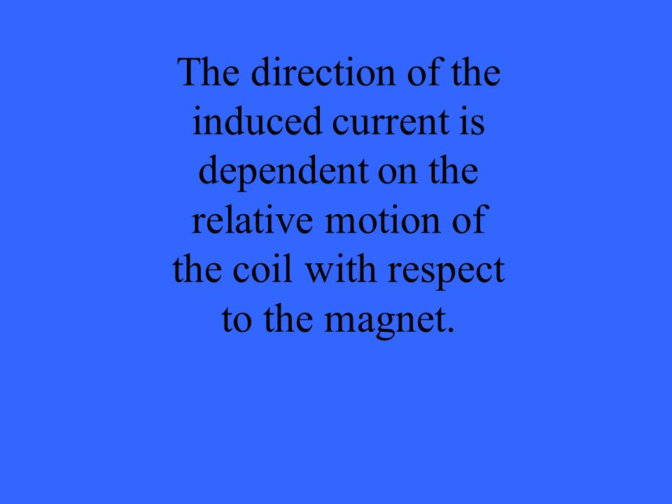 The direction of the induced current is dependent on the relative motion of the coil with respect to the magnet.