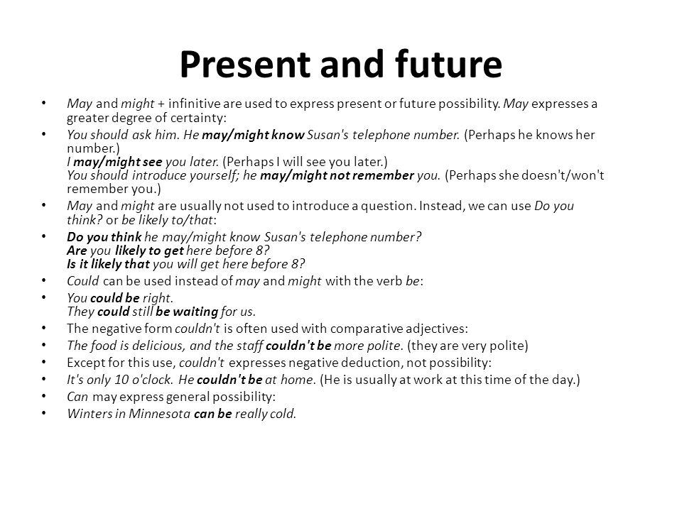 Present and future May and might + infinitive are used to express present or future possibility. May expresses a greater degree of certainty: