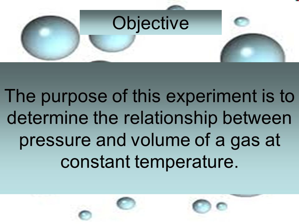 Objective The purpose of this experiment is to determine the relationship between pressure and volume of a gas at constant temperature.