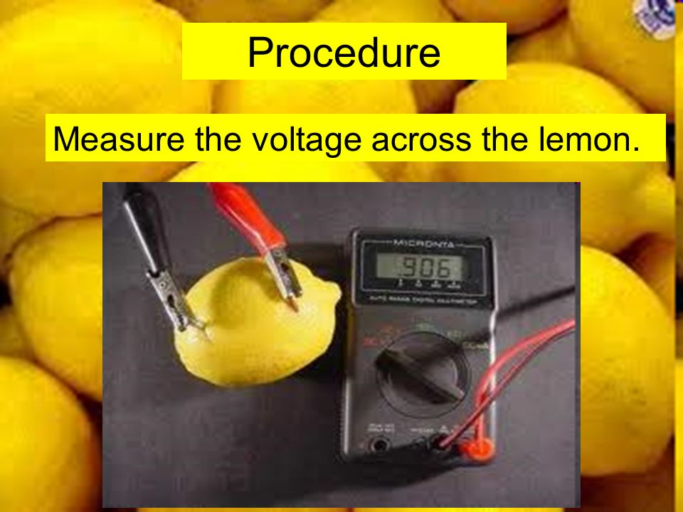 Procedure Measure the voltage across the lemon.