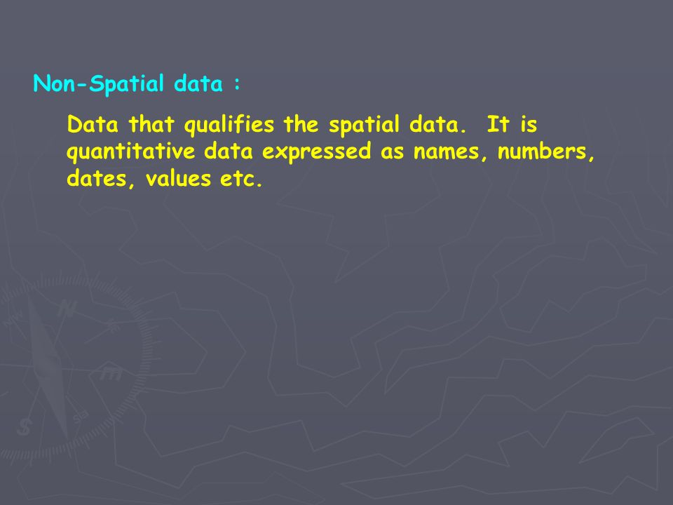 Non-Spatial data : Data that qualifies the spatial data.