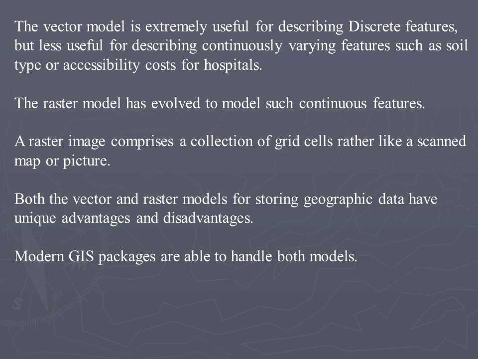 The vector model is extremely useful for describing Discrete features, but less useful for describing continuously varying features such as soil type or accessibility costs for hospitals.