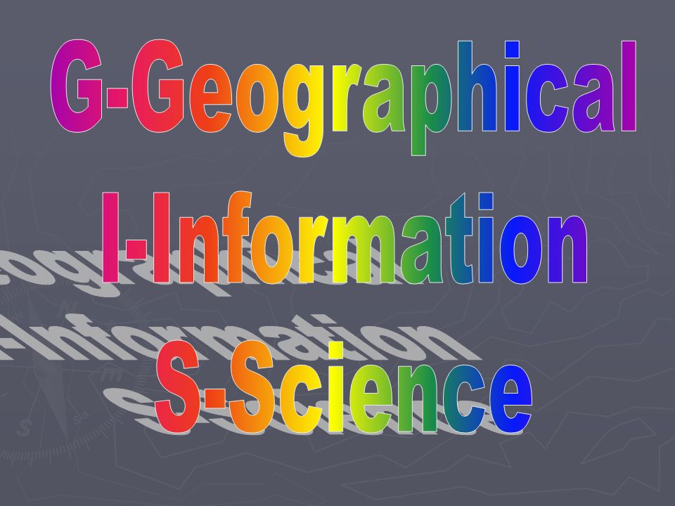 G-Geographical I-Information S-Science