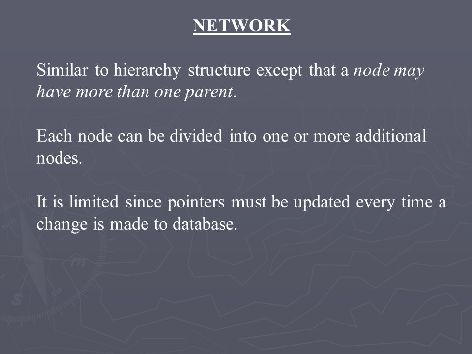 NETWORK Similar to hierarchy structure except that a node may have more than one parent. Each node can be divided into one or more additional nodes.