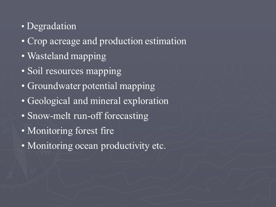 • Degradation • Crop acreage and production estimation • Wasteland mapping • Soil resources mapping • Groundwater potential mapping • Geological and mineral exploration • Snow-melt run-off forecasting • Monitoring forest fire • Monitoring ocean productivity etc.