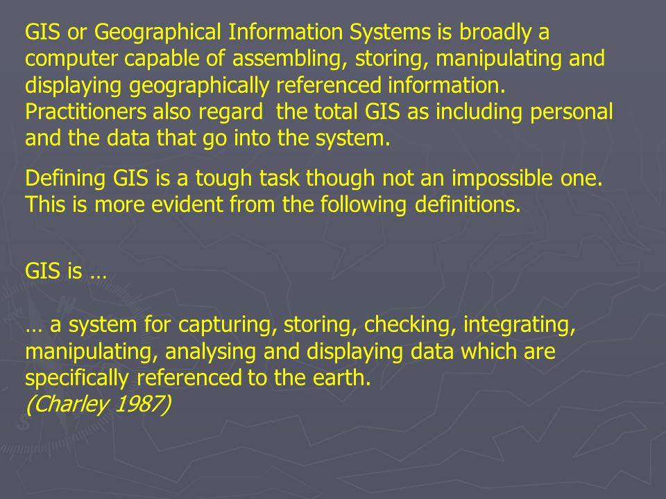GIS or Geographical Information Systems is broadly a computer capable of assembling, storing, manipulating and displaying geographically referenced information. Practitioners also regard the total GIS as including personal and the data that go into the system.