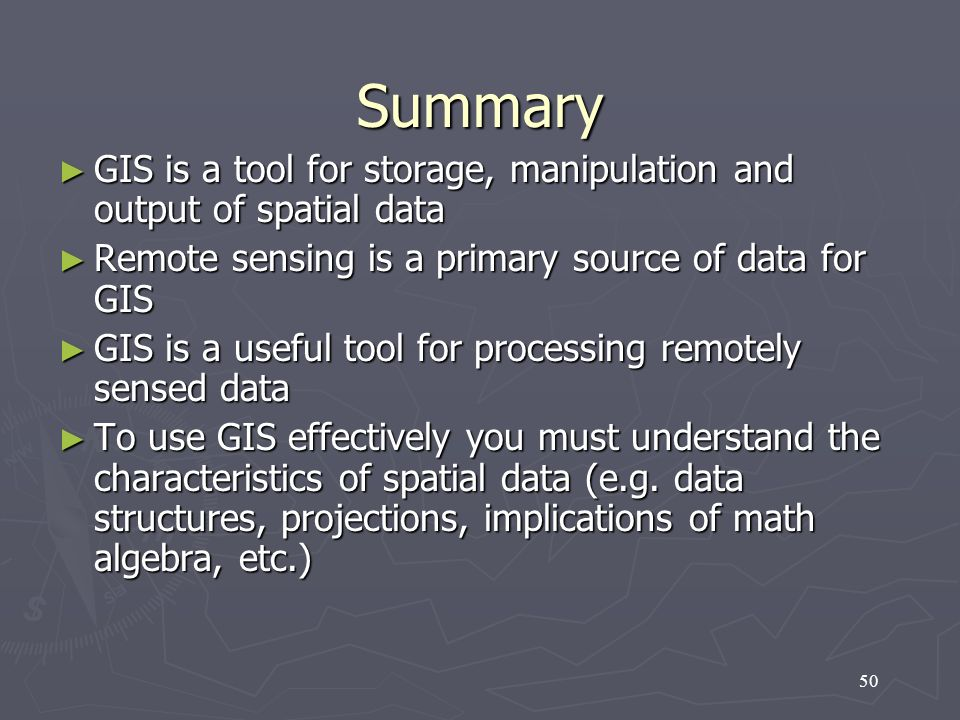 Summary GIS is a tool for storage, manipulation and output of spatial data. Remote sensing is a primary source of data for GIS.