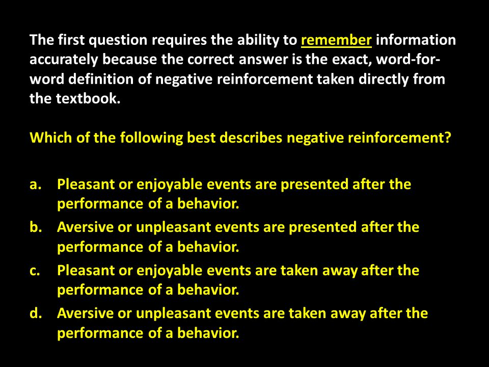 The first question requires the ability to remember information accurately because the correct answer is the exact, word-for-word definition of negative reinforcement taken directly from the textbook. Which of the following best describes negative reinforcement