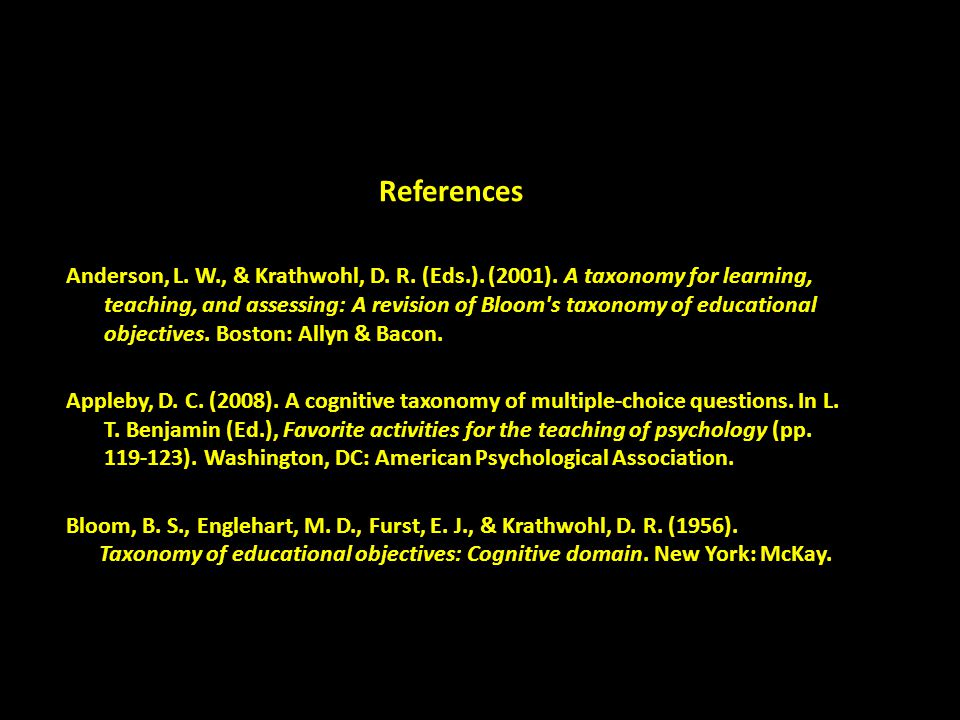 References Anderson, L. W., & Krathwohl, D. R. (Eds.). (2001). A taxonomy for learning,