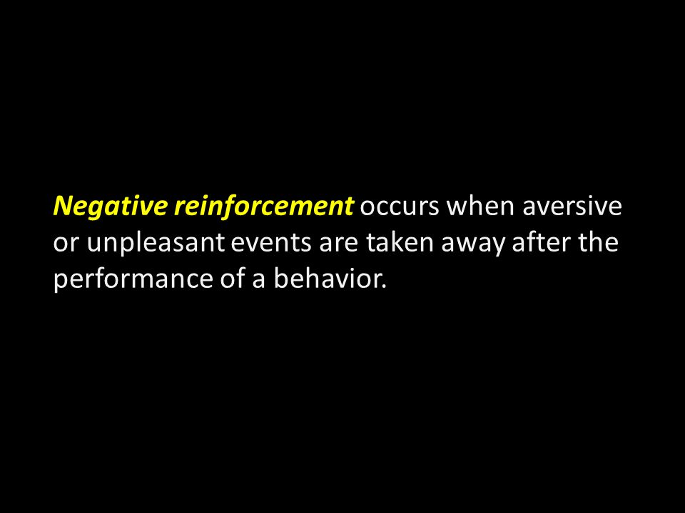 Negative reinforcement occurs when aversive or unpleasant events are taken away after the performance of a behavior.