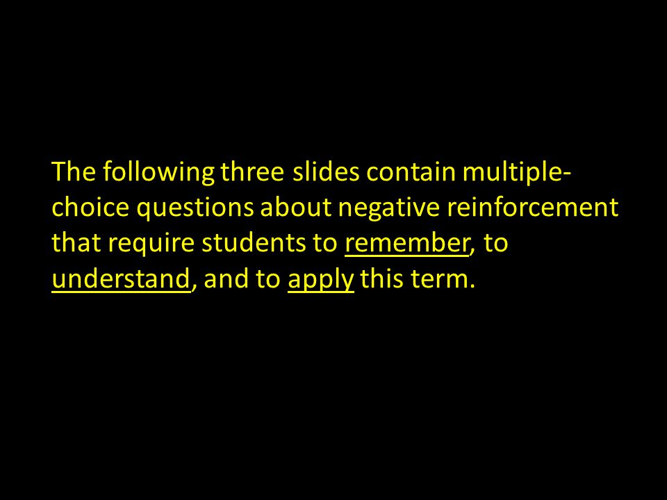 The following three slides contain multiple-choice questions about negative reinforcement that require students to remember, to understand, and to apply this term.