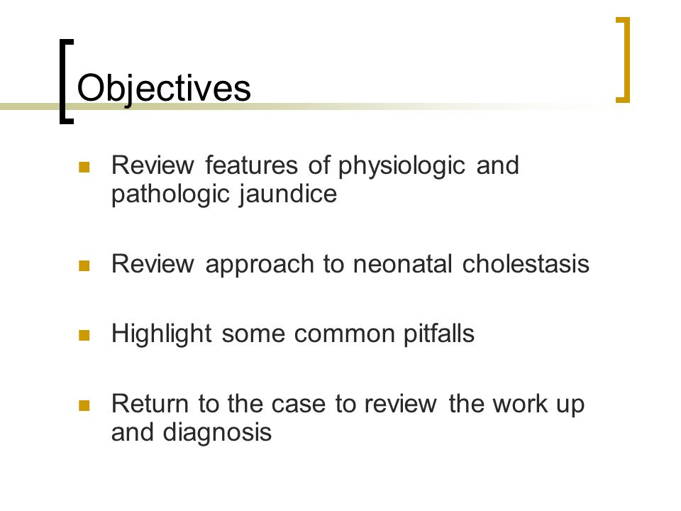 Objectives Review features of physiologic and pathologic jaundice