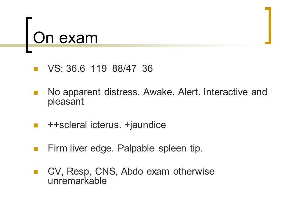 On exam VS: 36.6 119 88/47 36. No apparent distress. Awake. Alert. Interactive and pleasant. ++scleral icterus. +jaundice.