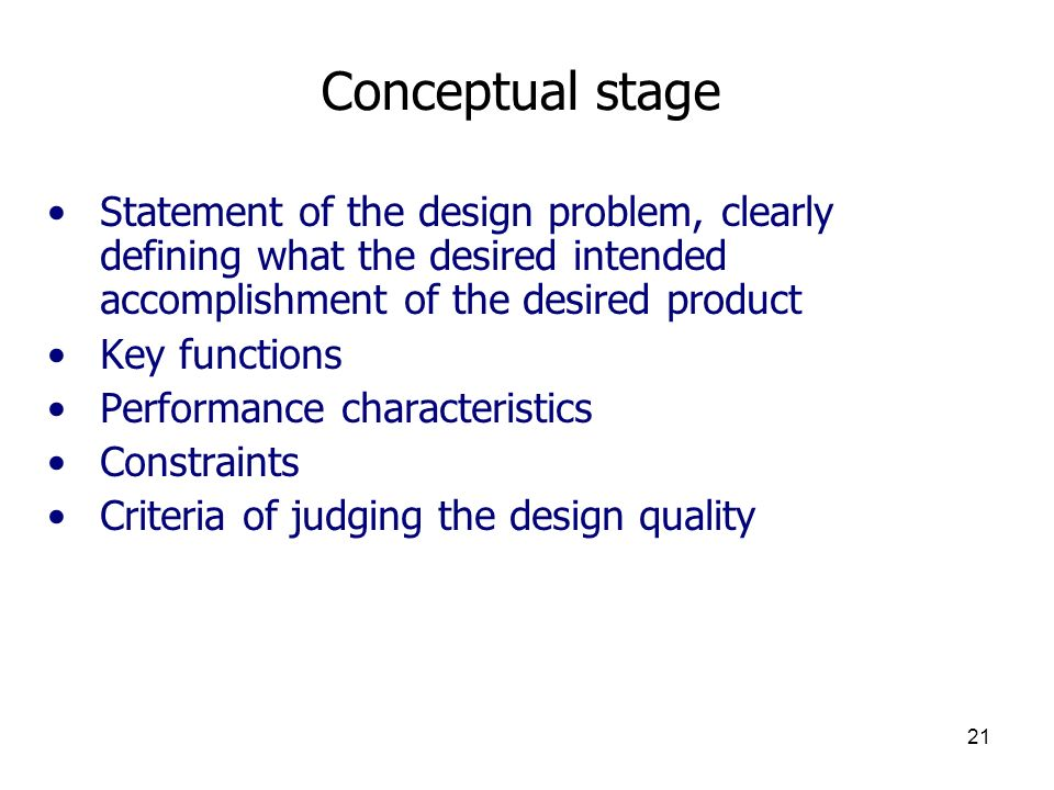 Conceptual stage Statement of the design problem, clearly defining what the desired intended accomplishment of the desired product.