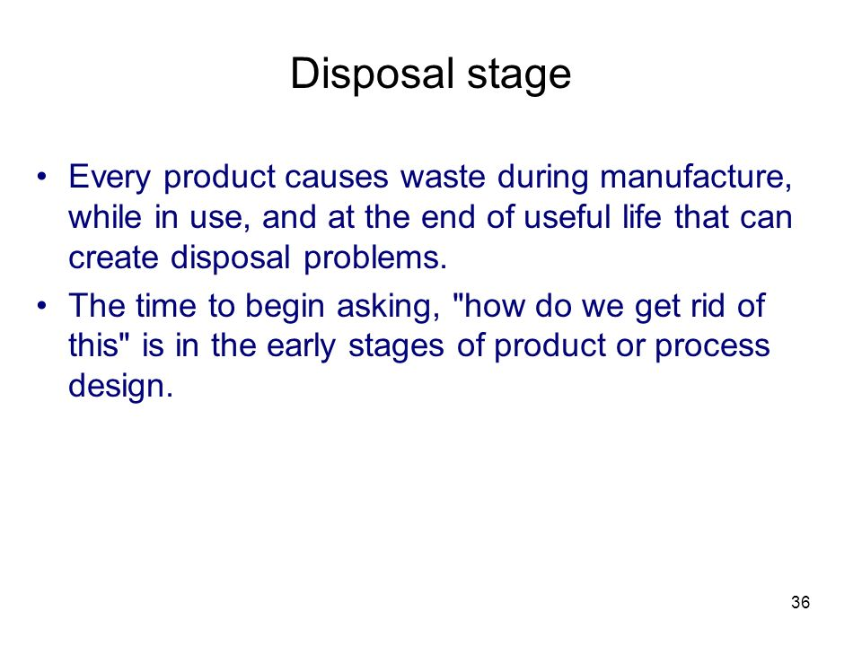 Disposal stage Every product causes waste during manufacture, while in use, and at the end of useful life that can create disposal problems.