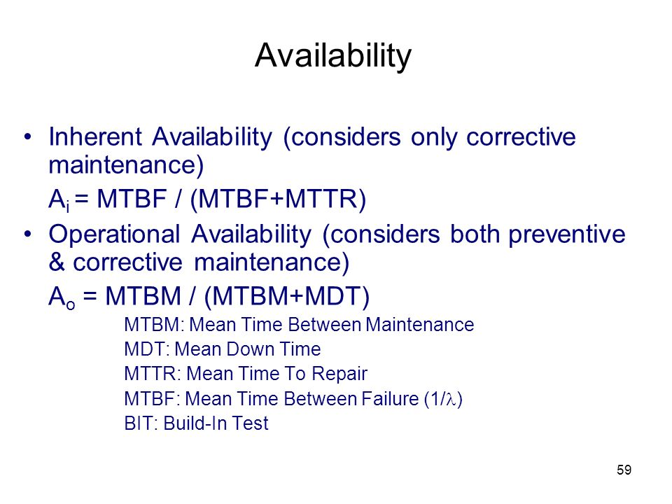 Availability Inherent Availability (considers only corrective maintenance) Ai = MTBF / (MTBF+MTTR)