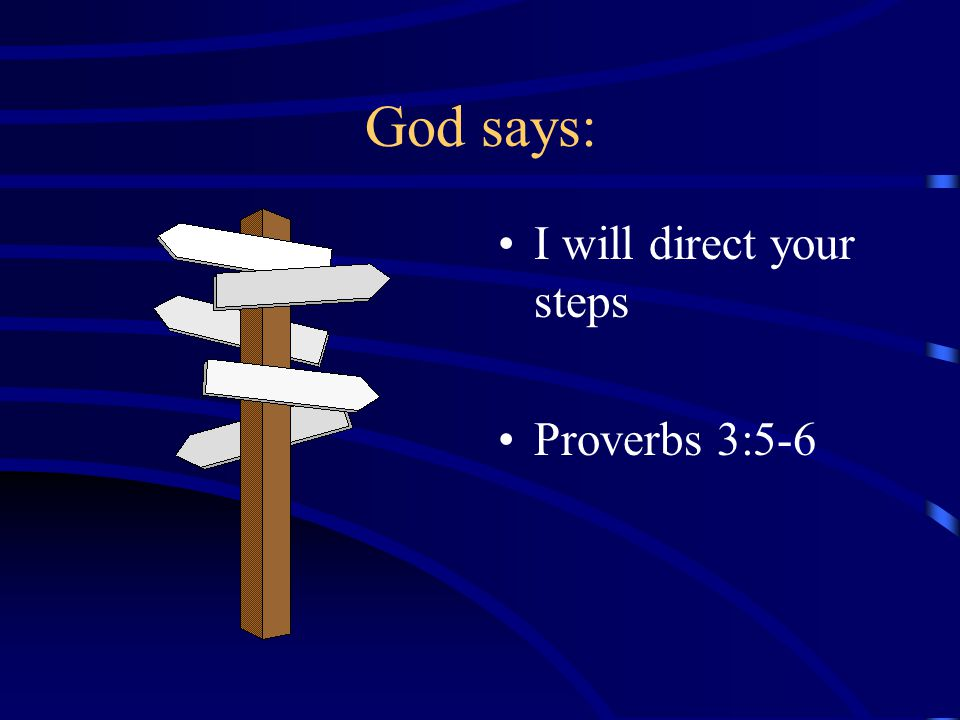 God says: I will direct your steps Proverbs 3:5-6