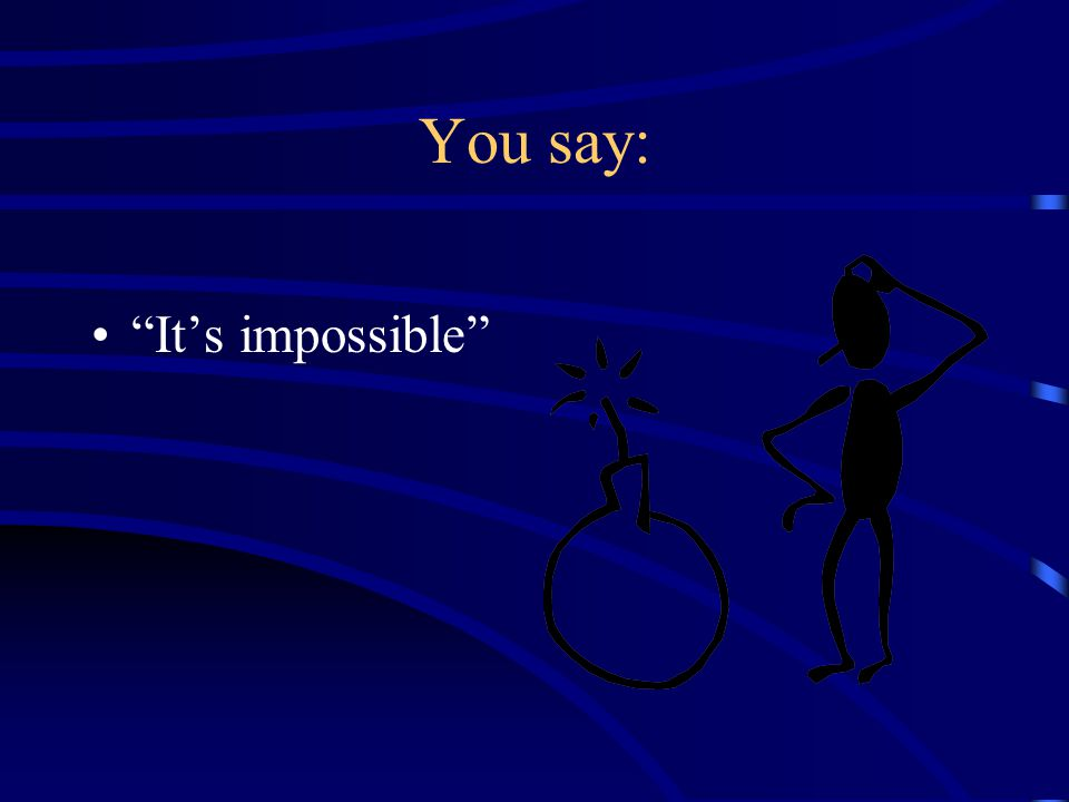 You say: It's impossible