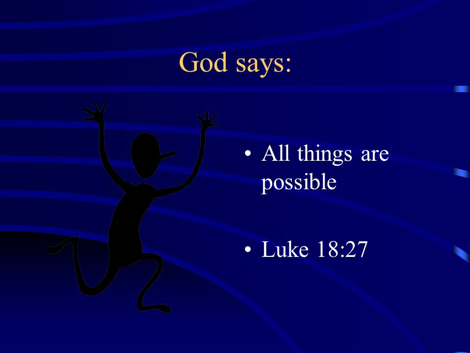 God says: All things are possible Luke 18:27