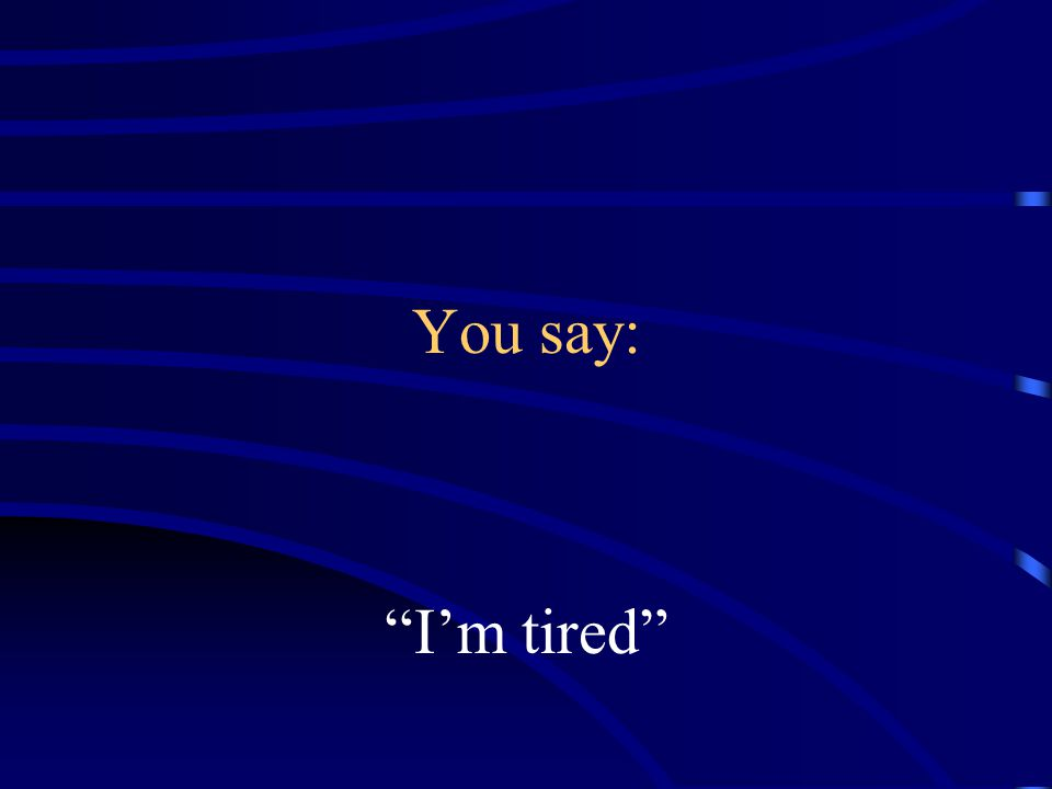 You say: I'm tired