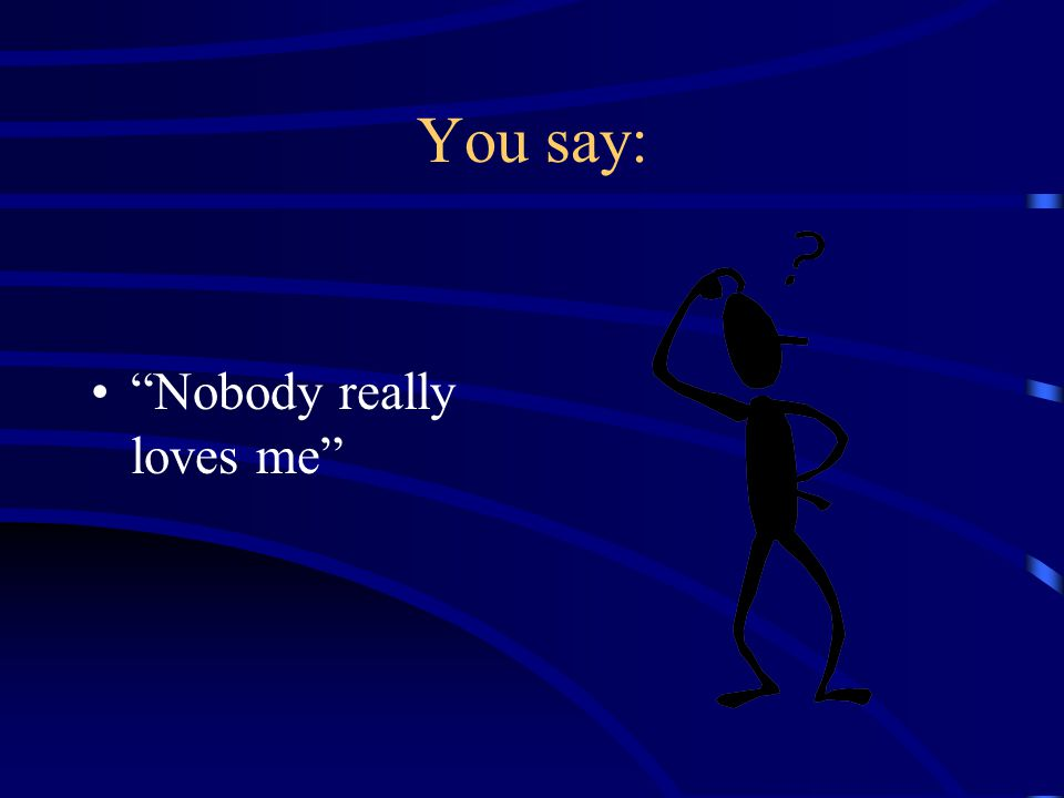 You say: Nobody really loves me