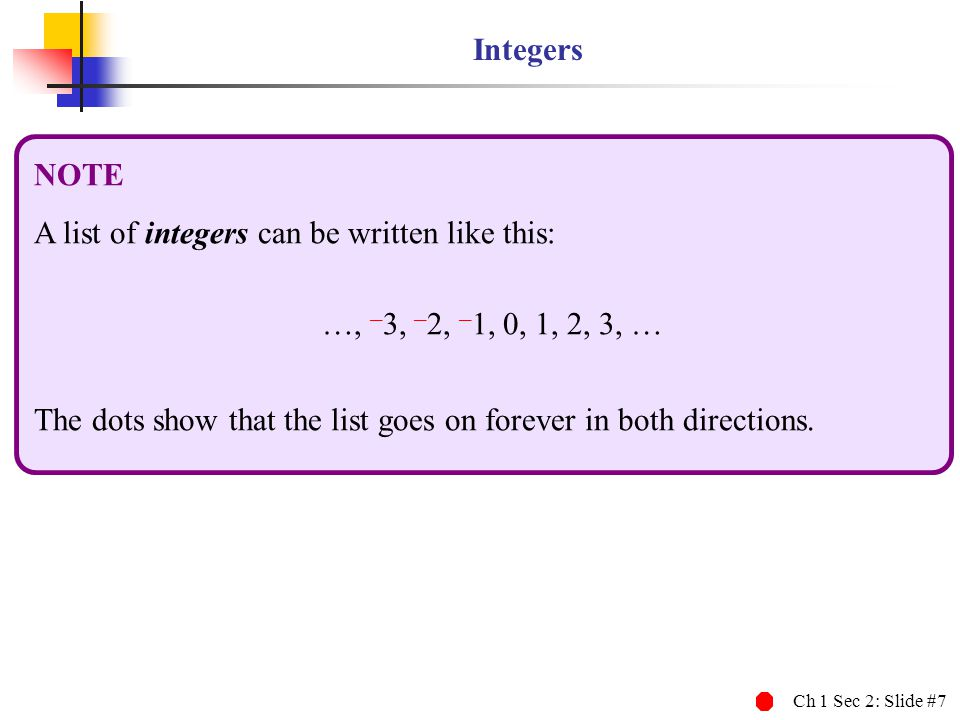 Integers NOTE. A list of integers can be written like this: …, –3, –2, –1, 0, 1, 2, 3, …