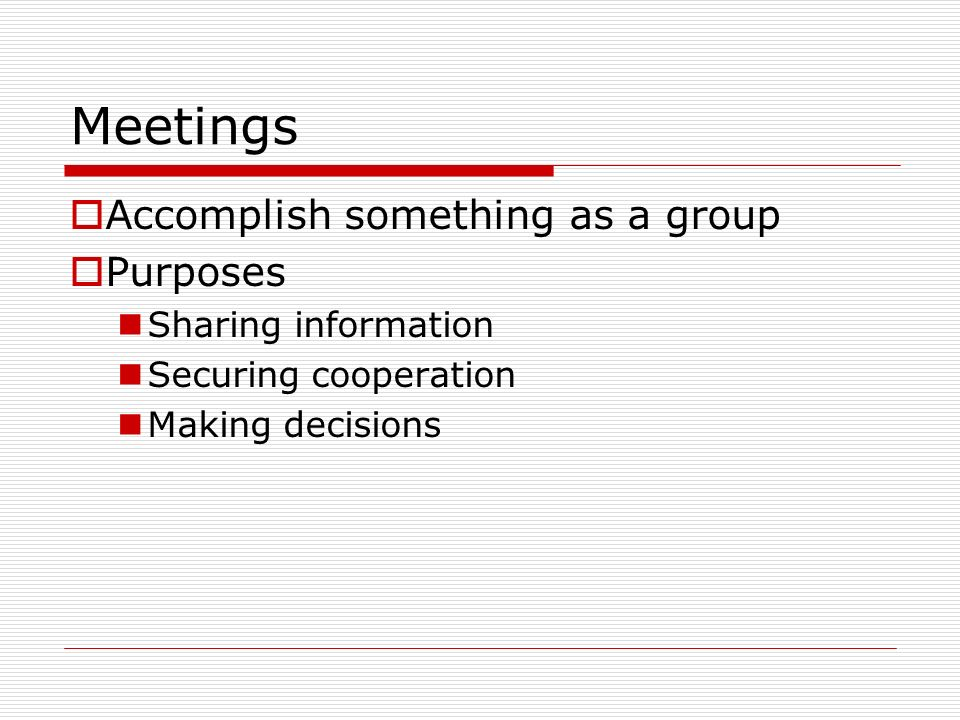 Meetings Accomplish something as a group Purposes Sharing information