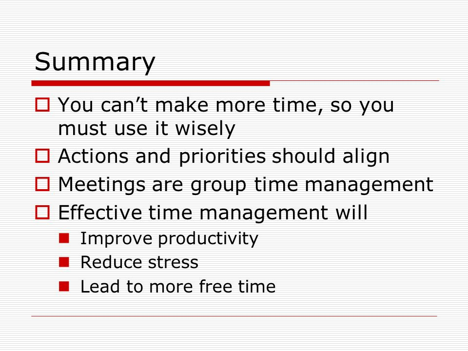 Summary You can't make more time, so you must use it wisely