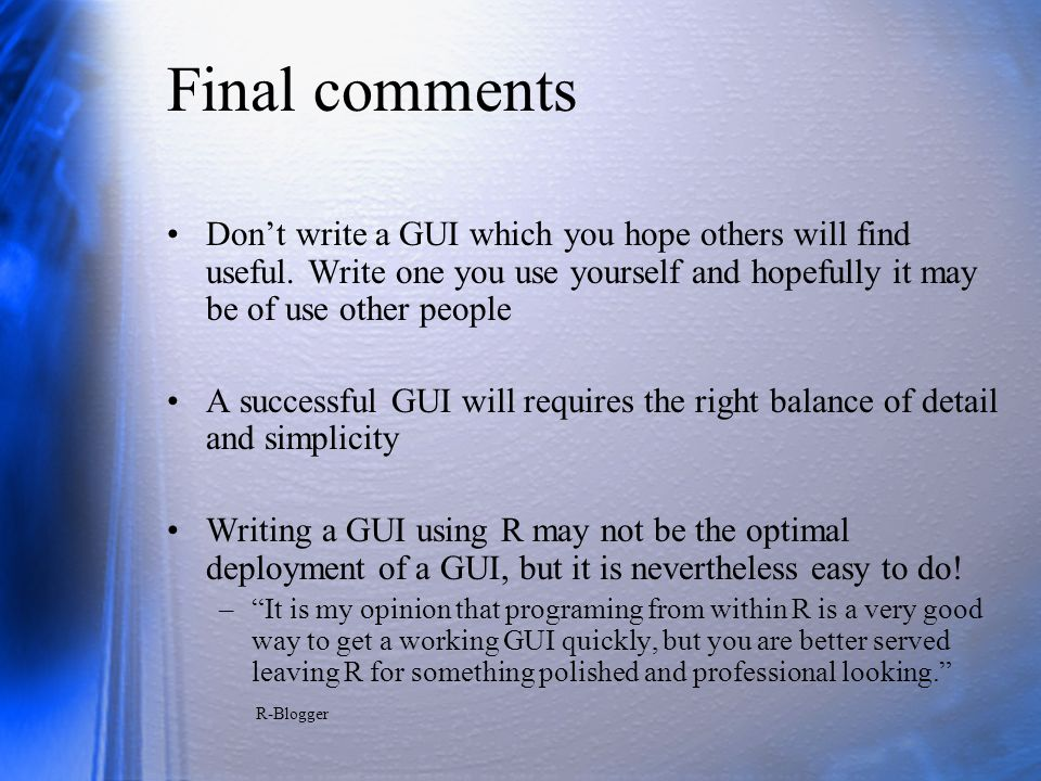 Final comments Don't write a GUI which you hope others will find useful. Write one you use yourself and hopefully it may be of use other people.