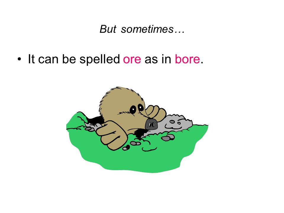 It can be spelled ore as in bore.