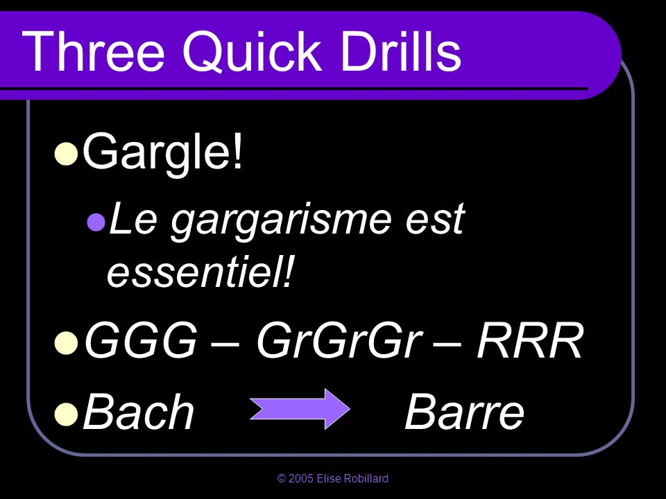Three Quick Drills Gargle! GGG – GrGrGr – RRR Bach Barre