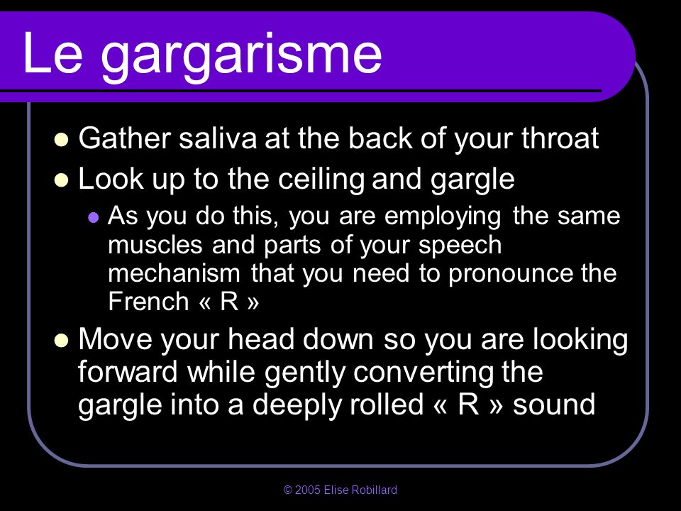 Le gargarisme Gather saliva at the back of your throat