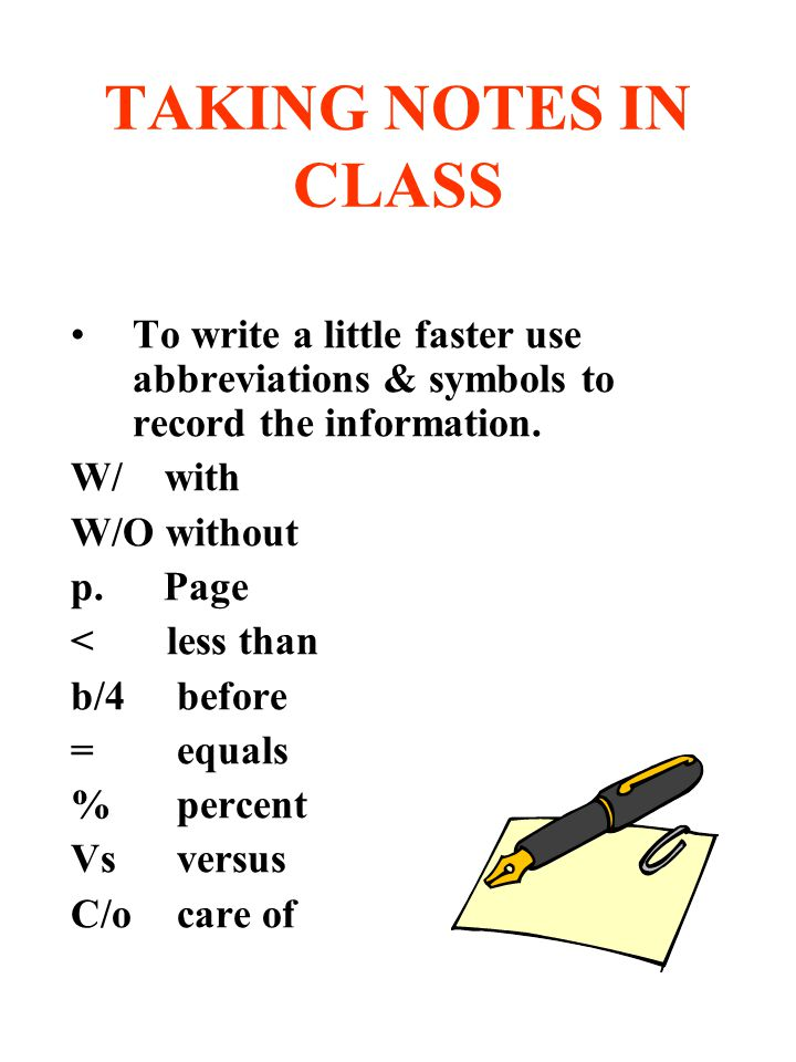 TAKING NOTES IN CLASS To write a little faster use abbreviations & symbols to record the information.