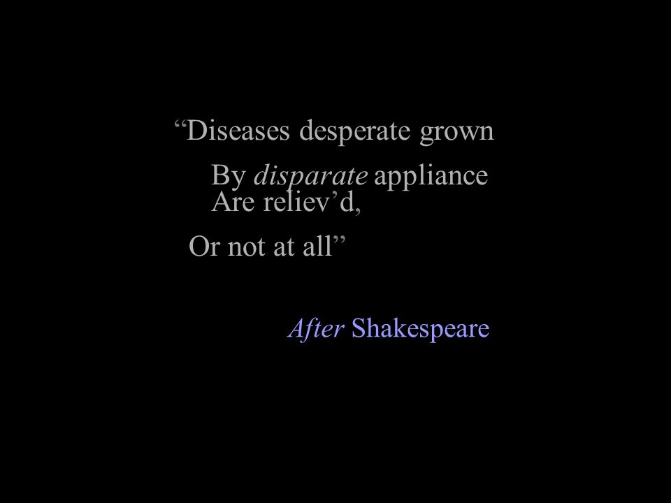 Diseases desperate grown By disparate appliance Are reliev'd,