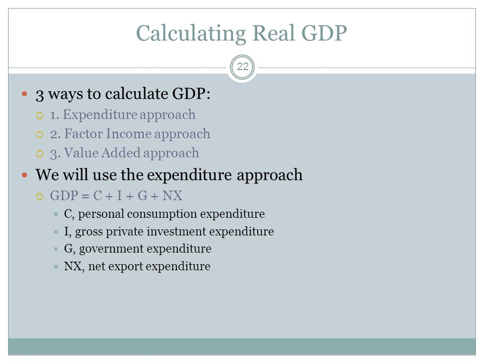 Calculating Real GDP 3 ways to calculate GDP: