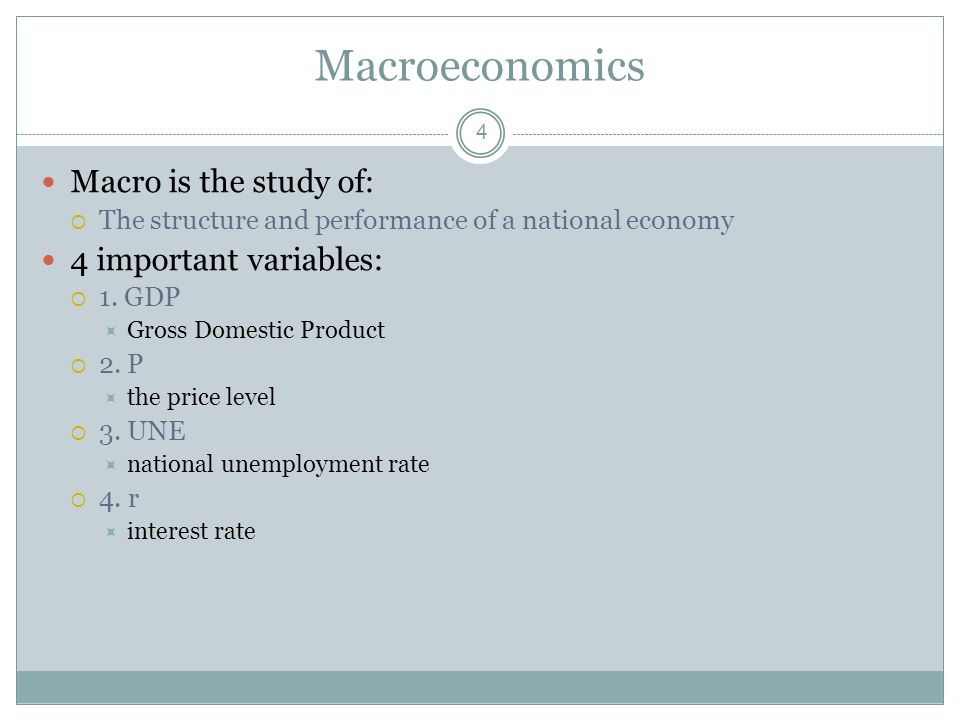 Macroeconomics Macro is the study of: 4 important variables: