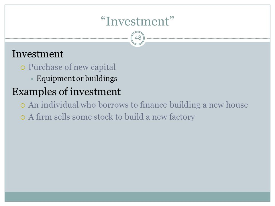 Investment Investment Examples of investment Purchase of new capital