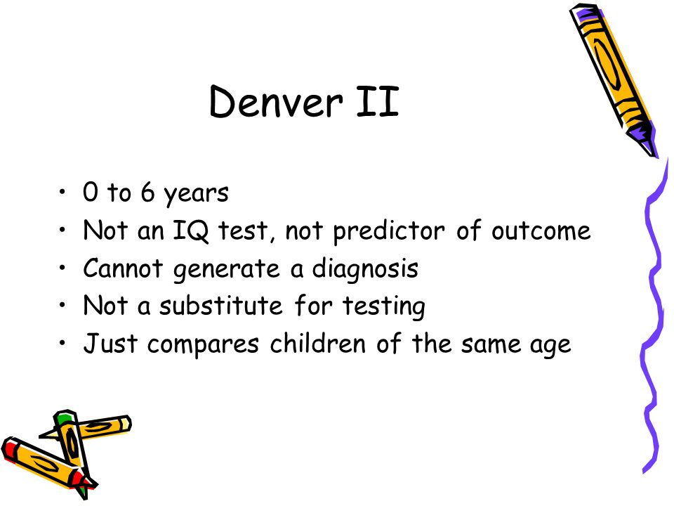 Denver II 0 to 6 years Not an IQ test, not predictor of outcome