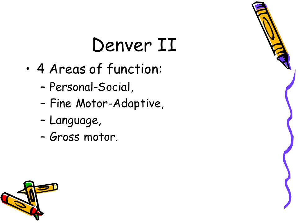 Denver II 4 Areas of function: Personal-Social, Fine Motor-Adaptive,