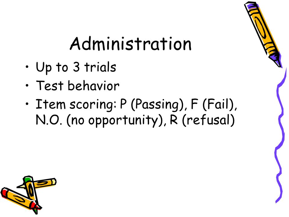 Administration Up to 3 trials Test behavior