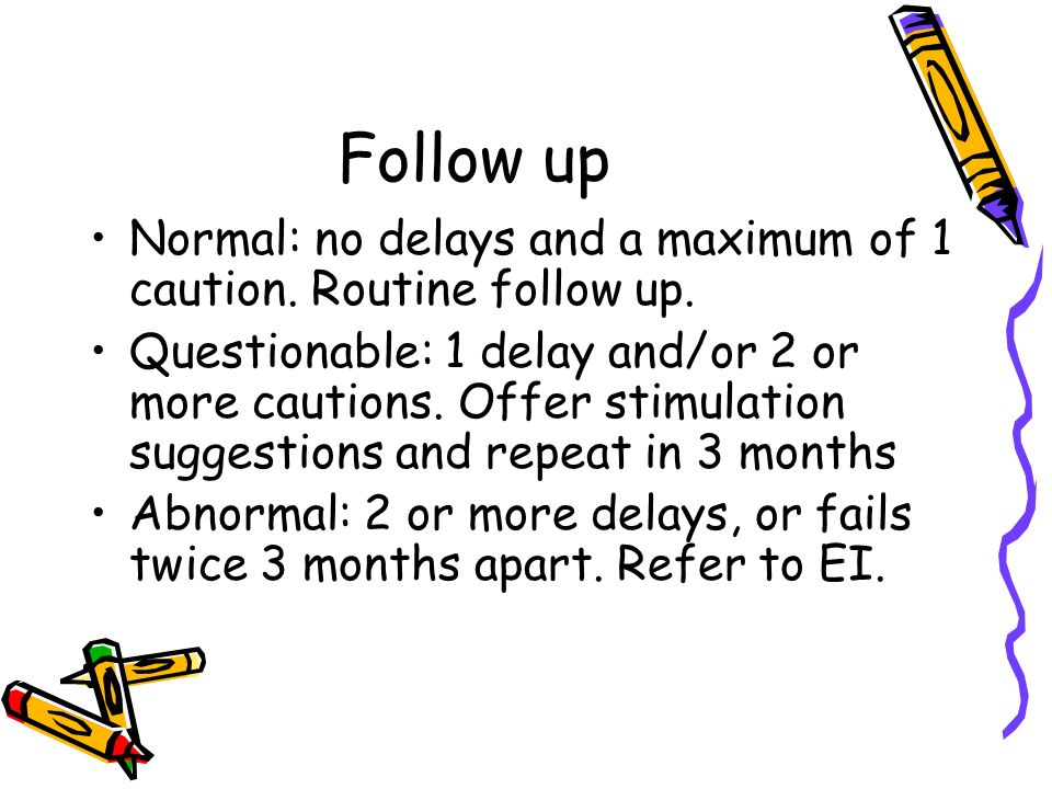 Follow up Normal: no delays and a maximum of 1 caution. Routine follow up.
