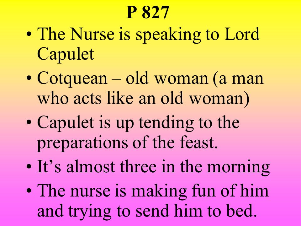 P 827 The Nurse is speaking to Lord Capulet. Cotquean – old woman (a man who acts like an old woman)