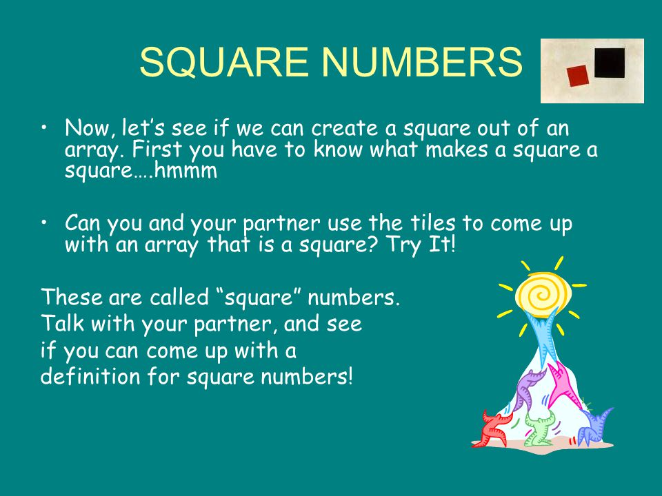SQUARE NUMBERS Now, let's see if we can create a square out of an array. First you have to know what makes a square a square….hmmm.