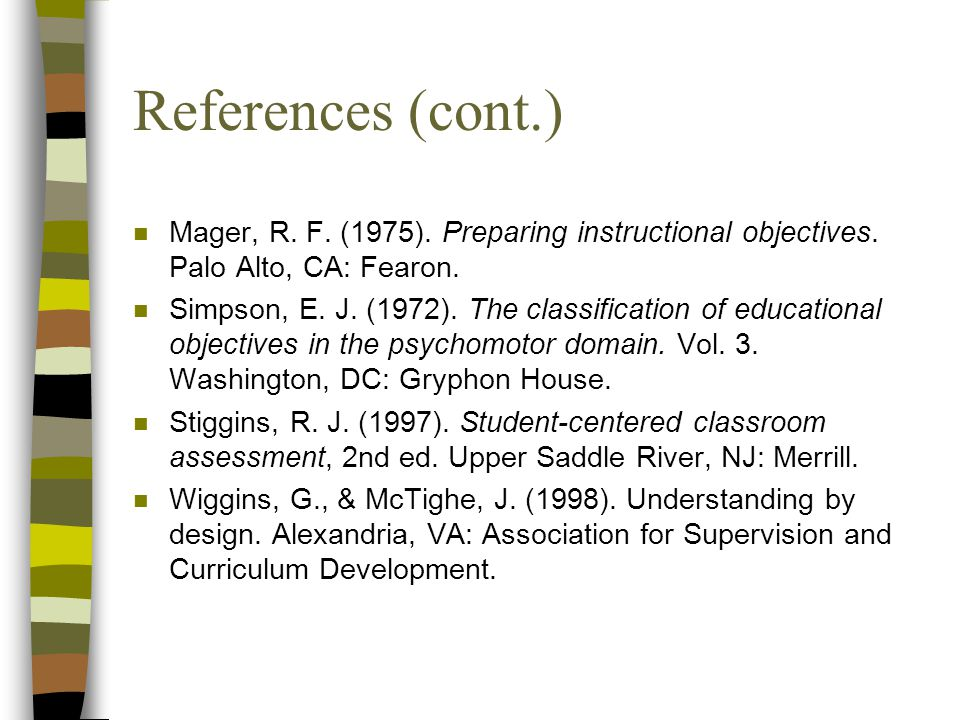 References (cont.) Mager, R. F. (1975). Preparing instructional objectives. Palo Alto, CA: Fearon.