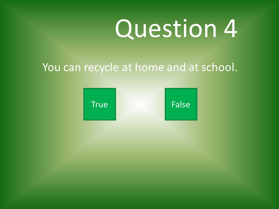 Question 4 You can recycle at home and at school. True False