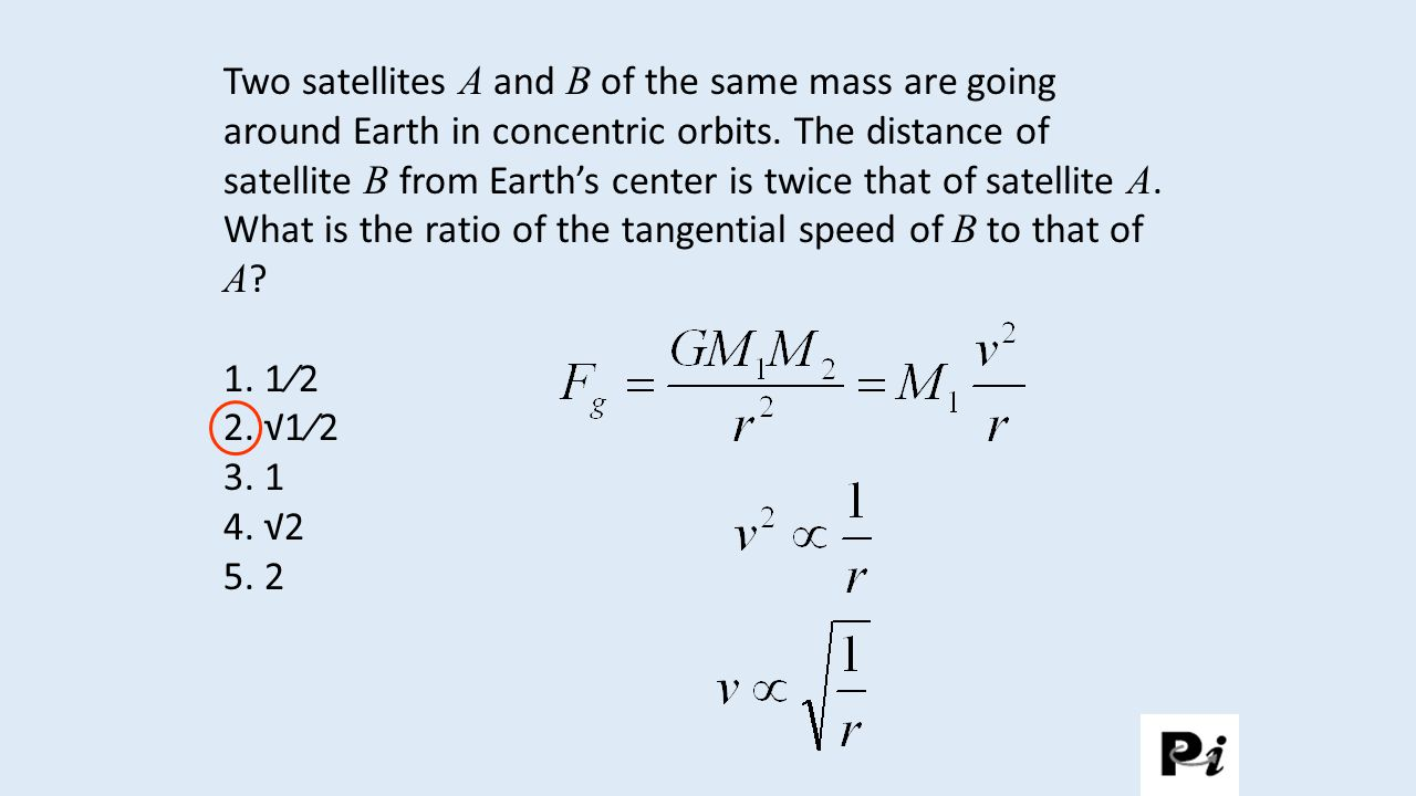 Two satellites A and B of the same mass are going around Earth in concentric orbits. The distance of satellite B from Earth's center is twice that of satellite A. What is the ratio of the tangential speed of B to that of A