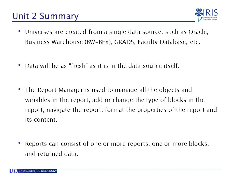 Unit 2 Summary Universes are created from a single data source, such as Oracle, Business Warehouse (BW-BEx), GRADS, Faculty Database, etc.