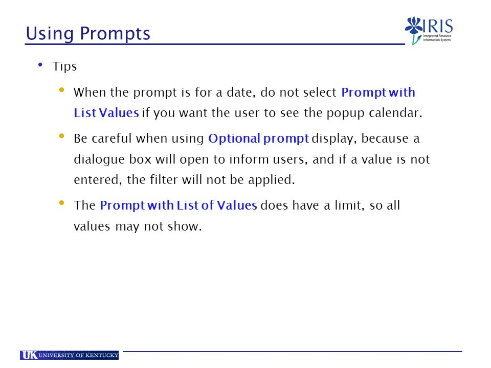 Using Prompts Tips. When the prompt is for a date, do not select Prompt with List Values if you want the user to see the popup calendar.